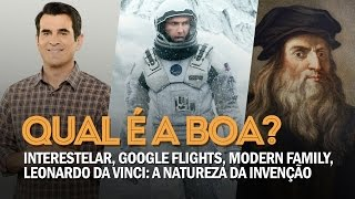 QUAL É A BOA? - Interestelar, Google Flights, Modern Family, Leonardo da Vinci: Natureza da Invenção