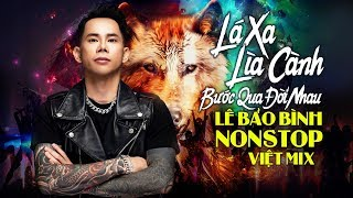 Lá Xa Lìa Cành Remix, Bước Qua Đời Nhau Remix | Lê Bảo Bình Remix 2019 - Nonstop Việt Mix Gây Nghiện