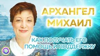 АРХАНГЕЛ МИХАИЛ. Как получать его помощь и поддержку — Оксана Лежнева