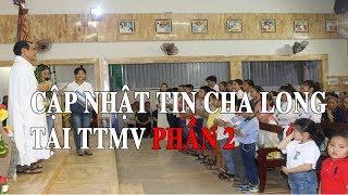 Cập Nhật Tình Hình Cha Long Tại TTMV(Phần 2)   Tin Mới Nhất Về Cha Long Hôm Nay.