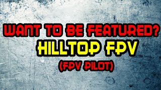 Featuring Fpv Pilots: Hilltop Fpv [Beginner or pro, Doesnt matter]
