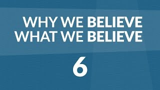 Why We Believe What We Believe - Lesson #6
