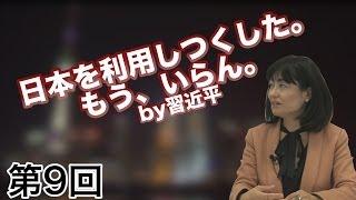 第09回 「日本を利用つくした。もう、いらん。」by習近平