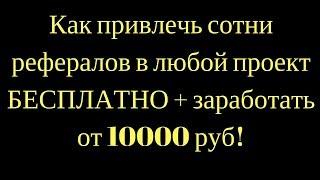 Как привлечь сотни рефералов в любой проект БЕСПЛАТНО + заработать от 10000 руб
