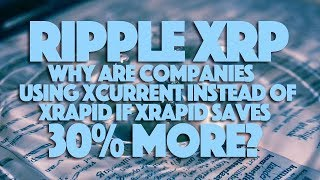 Ripple XRP: Why Are Companies Using XCurrent Instead Of XRapid If XRapid Saves 30% More?