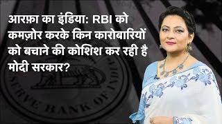 Arfa Ka India: RBI Ko Kamzor Karke Kin Karobariyon Ko Bachaane Ki Koshish Kar Rahi Hai Modi Sarkar?