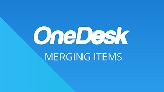 OneDesk – Getting Started: Merging Items