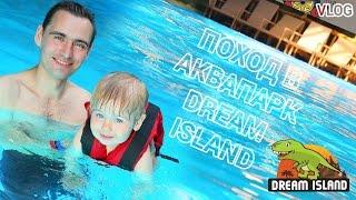 VLOG - Поход в аквапарк юрского периода Dream Island в Дрим Таун