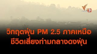 วิกฤตฝุ่น PM 2.5 ภาคเหนือ ชีวิตเสี่ยงท่ามกลางดงฝุ่น (31 มี.ค. 62 )