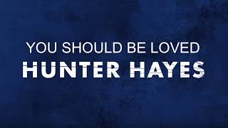 You Should Be Loved By Hunter Hayes Lyrics