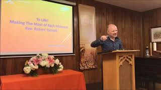 To Life! Making The Most of Each Moment Rev. Robert Yarnall