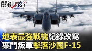 地表最強戰機之王紀錄改寫 葉門叛軍竟擊落沙國F-15戰機!? 關鍵時刻 20180110-4 黃創夏 王瑞德 傅鶴齡 朱學恒 馬西屏