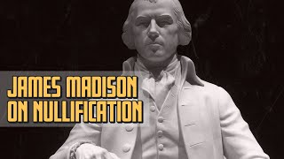 Did James Madison Reject Nullification?