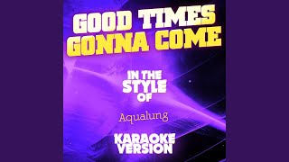 Good Times Gonna Come (In the Style of Aqualung) (Karaoke Version)