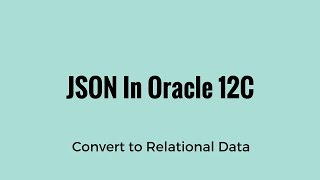 Converting JSON Data to Relational Data in Oracle 12C