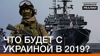 Что будет с Украиной в 2019? | Донбасc.Реалии