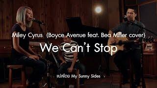 แปลเพลง We Can't Stop - Miley Cyrus  (Boyce Avenue feat. Bea Miller cover) [Lyrics Eng] [Sub Thai]