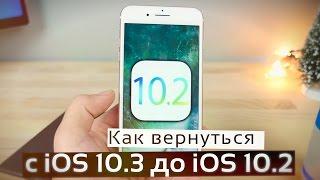 Как откатиться с iOS 10.3 до iOS 10.2 ? Как вернуть iOS 10.2? Откат с iOS 10.2.1 на 10.2