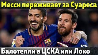 Месси переживает за Суареса, Симеоне отказал ПСЖ, Балотелли в ЦСКА или Локомотиве
