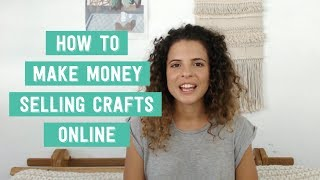 How To Make Money Selling Your Crafts Online: 6 Tips For A Successful Handmade Shop