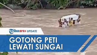 Viral Video Warga Gotong Peti Jenazah Lewati Sungai, Nekat Tantang Maut karena Tak Ada Jembatan