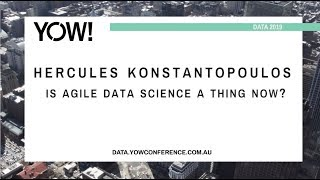 YOW! Data 2019 - Hercules Konstantopoulos - Is Agile Data Science a thing now?