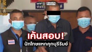 เค้นสอบ! นักโทษแหกคุกบุรีรัมย์ | ข่าวช่องวัน | one31