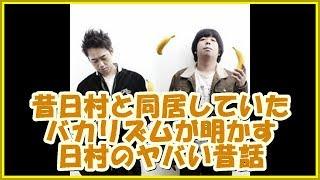 バナナマンの面白フリートーク昔日村と同居していたバカリズムが明かす!!日村のヤバい昔話