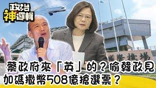 【政治神邏輯】蔡政府來「英」的? 偷韓國瑜政見 加碼撒幣508億搶選票?