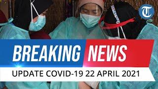 BREAKING NEWS: Update Covid-19 di Indonesia Kamis, 22 April 2021: Bertambah 6.243 Kasus Baru