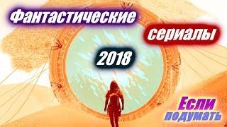 Фантастические сериалы 2018, Сериалы 2018 года. Фантастика. Что посмотреть