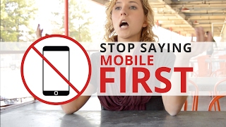 STOP SAYING MOBILE FIRST