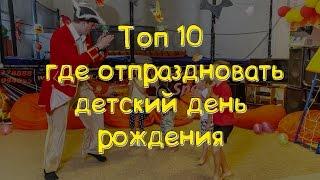 ТОП 10 лучших мест где отметить детский день рождения.