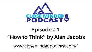 """Close Minded Podcast - Episode 1: """"How To Think"""" by Alan Jacobs"""