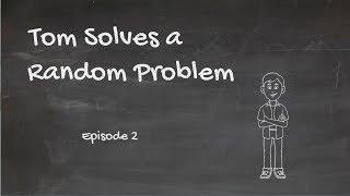 Tom Solves a Random Problem, Episode 2