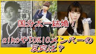 国分太一結婚!元アナウンサーの一般女性☆aikoやTOKIOメンバーの反応