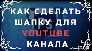 Как сделать шапку для своего канала на youtube.