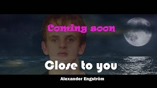 """""""Close to you"""" - Alexander Engström..coming soon"""