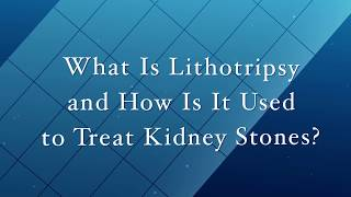 What Is Lithotripsy And How Is It Used To Treat Kidney Stones?