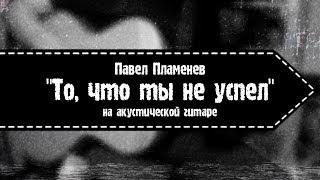 Павел Пламенев - То, что ты не успел (на акустической гитаре)