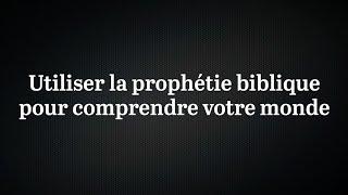 Utiliser la prophétie biblique pour comprendre votre monde