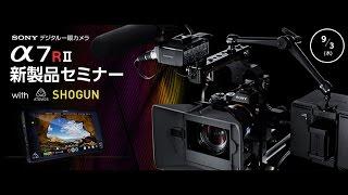 SONY デジタル一眼カメラ α7RII 新製品セミナー with ATOMOS SHOGUN