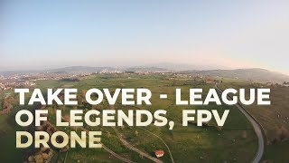 Take Over - League of Legends | FPV drone Freestyle 2021