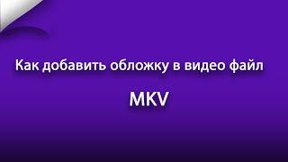 Как добавить обложку в видео файл MKV