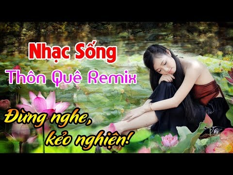 nhac-song-thon-que-remix-phe-tung-not-nhacdung-nghe-keo-nghien