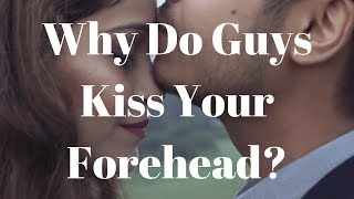 Why Do Guys Kiss Your Forehead