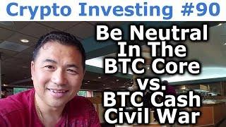 Crypto Investing #90 - Be Neutral In The Bitcoin Core vs. Bitcoin Cash Civil War - By Tai Zen