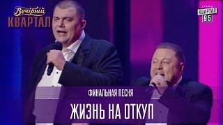 Жизнь на откуп - финальная песня | Новый Вечерний Квартал 2017