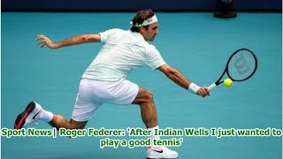 Sport News  Roger Federer: 'After Indian Wells I just wanted to play a good tennis'