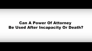 Can A Power of Attorney Be Used After Incapacity Or Death?